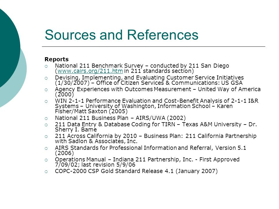 Sources and References Reports National 211 Benchmark Survey – conducted by 211 San Diego (www.cairs.org/211.htm in 211 standards section)www.cairs.org/211.htm Devising, Implementing, and Evaluating Customer Service Initiatives (1/30/2007) – Office of Citizen Services & Communications: US GSA Agency Experiences with Outcomes Measurement – United Way of America (2000) WIN 2-1-1 Performance Evaluation and Cost-Benefit Analysis of 2-1-1 I&R Systems – University of Washington, Information School – Karen Fisher/Matt Saxton (2005) National 211 Business Plan – AIRS/UWA (2002) 211 Data Entry & Database Coding for TIRN – Texas A&M University – Dr.