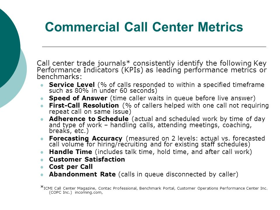 Commercial Call Center Metrics Call center trade journals* consistently identify the following Key Performance Indicators (KPIs) as leading performance metrics or benchmarks: Service Level (% of calls responded to within a specified timeframe such as 80% in under 60 seconds) Speed of Answer (time caller waits in queue before live answer) First-Call Resolution (% of callers helped with one call not requiring repeat call on same issue) Adherence to Schedule (actual and scheduled work by time of day and type of work – handling calls, attending meetings, coaching, breaks, etc.) Forecasting Accuracy (measured on 2 levels: actual vs.