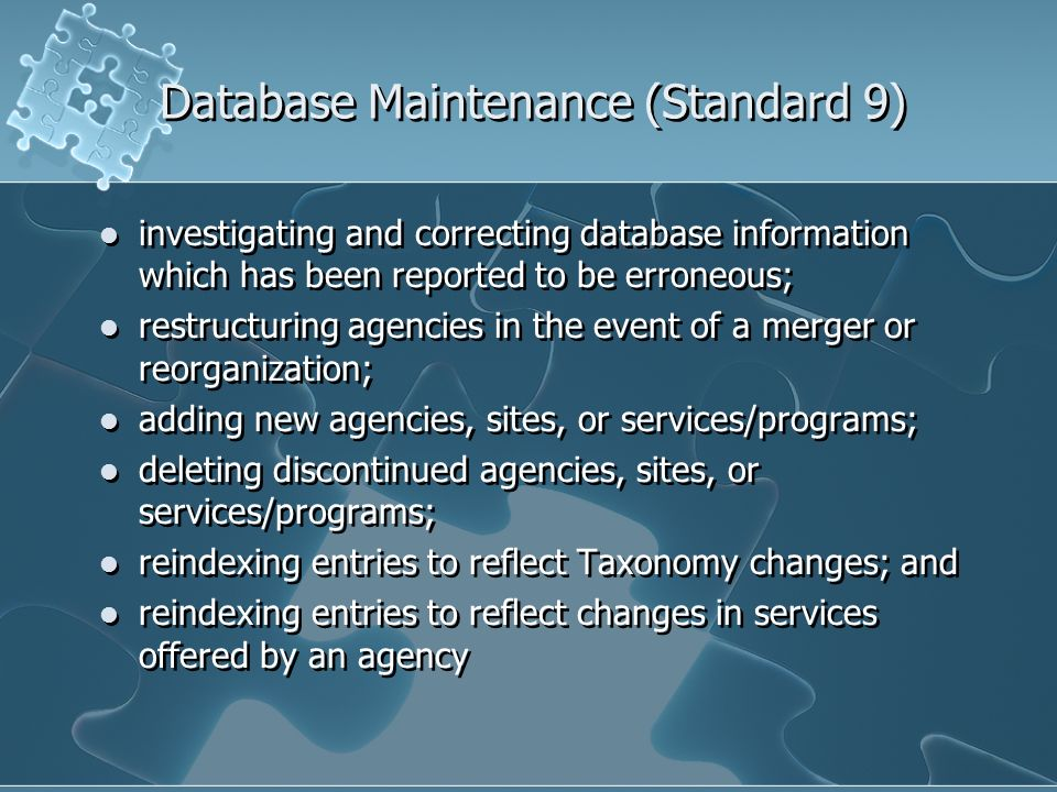 Database Maintenance (Standard 9) investigating and correcting database information which has been reported to be erroneous; restructuring agencies in the event of a merger or reorganization; adding new agencies, sites, or services/programs; deleting discontinued agencies, sites, or services/programs; reindexing entries to reflect Taxonomy changes; and reindexing entries to reflect changes in services offered by an agency investigating and correcting database information which has been reported to be erroneous; restructuring agencies in the event of a merger or reorganization; adding new agencies, sites, or services/programs; deleting discontinued agencies, sites, or services/programs; reindexing entries to reflect Taxonomy changes; and reindexing entries to reflect changes in services offered by an agency