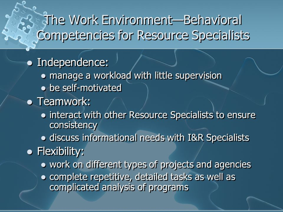 The Work EnvironmentBehavioral Competencies for Resource Specialists Independence: manage a workload with little supervision be self-motivated Teamwork: interact with other Resource Specialists to ensure consistency discuss informational needs with I&R Specialists Flexibility: work on different types of projects and agencies complete repetitive, detailed tasks as well as complicated analysis of programs Independence: manage a workload with little supervision be self-motivated Teamwork: interact with other Resource Specialists to ensure consistency discuss informational needs with I&R Specialists Flexibility: work on different types of projects and agencies complete repetitive, detailed tasks as well as complicated analysis of programs