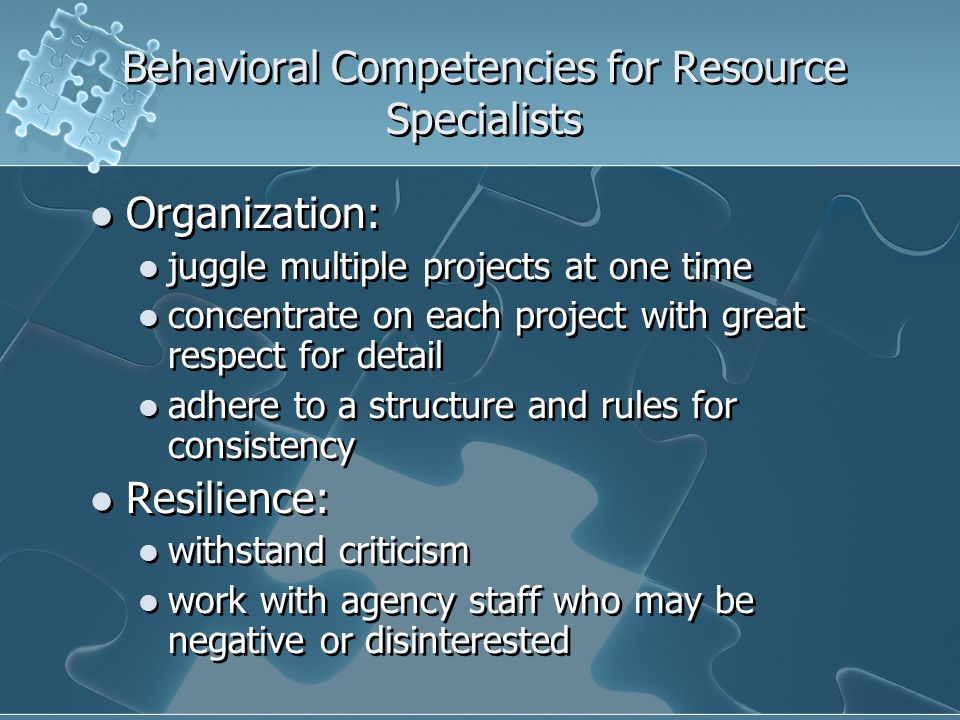Behavioral Competencies for Resource Specialists Organization: juggle multiple projects at one time concentrate on each project with great respect for detail adhere to a structure and rules for consistency Resilience: withstand criticism work with agency staff who may be negative or disinterested Organization: juggle multiple projects at one time concentrate on each project with great respect for detail adhere to a structure and rules for consistency Resilience: withstand criticism work with agency staff who may be negative or disinterested