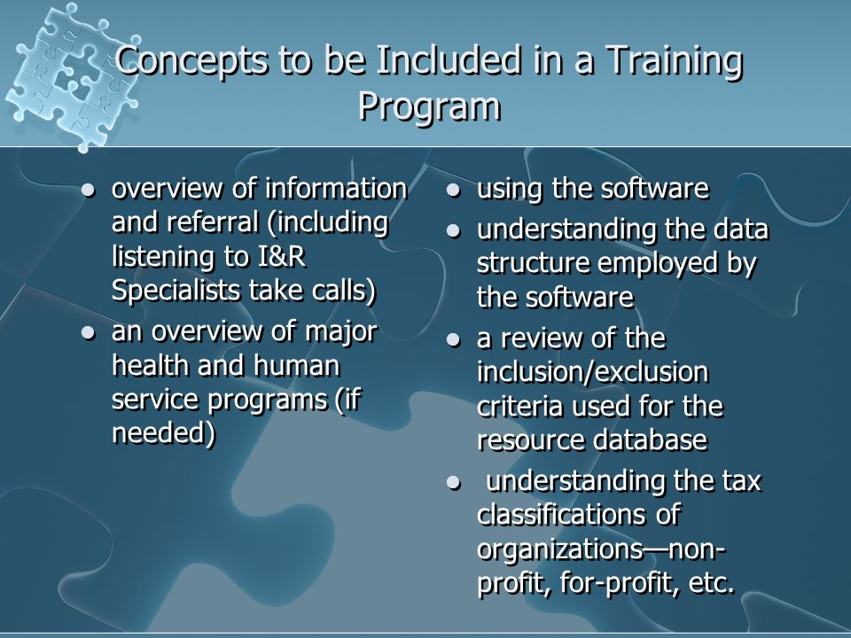 Concepts to be Included in a Training Program overview of information and referral (including listening to I&R Specialists take calls) an overview of major health and human service programs (if needed) overview of information and referral (including listening to I&R Specialists take calls) an overview of major health and human service programs (if needed) using the software understanding the data structure employed by the software a review of the inclusion/exclusion criteria used for the resource database understanding the tax classifications of organizationsnon- profit, for-profit, etc.