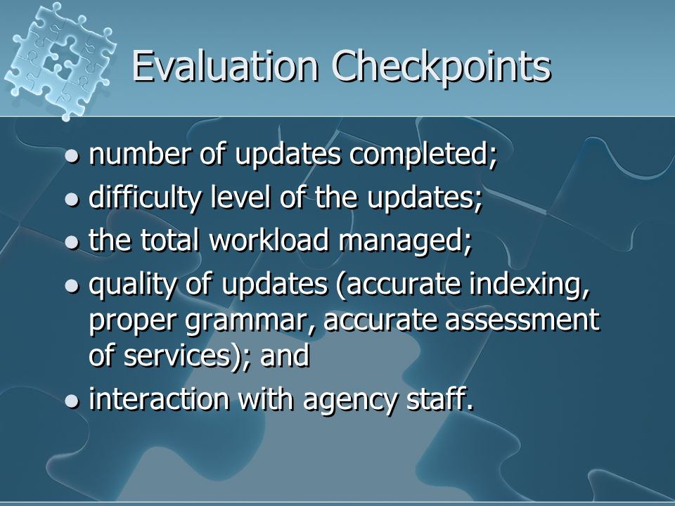 Evaluation Checkpoints number of updates completed; difficulty level of the updates; the total workload managed; quality of updates (accurate indexing, proper grammar, accurate assessment of services); and interaction with agency staff.