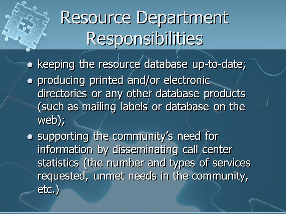 Resource Department Responsibilities keeping the resource database up-to-date; producing printed and/or electronic directories or any other database products (such as mailing labels or database on the web); supporting the communitys need for information by disseminating call center statistics (the number and types of services requested, unmet needs in the community, etc.) keeping the resource database up-to-date; producing printed and/or electronic directories or any other database products (such as mailing labels or database on the web); supporting the communitys need for information by disseminating call center statistics (the number and types of services requested, unmet needs in the community, etc.)