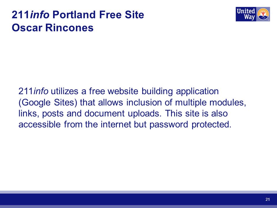 21 211info Portland Free Site Oscar Rincones 211info utilizes a free website building application (Google Sites) that allows inclusion of multiple modules, links, posts and document uploads.