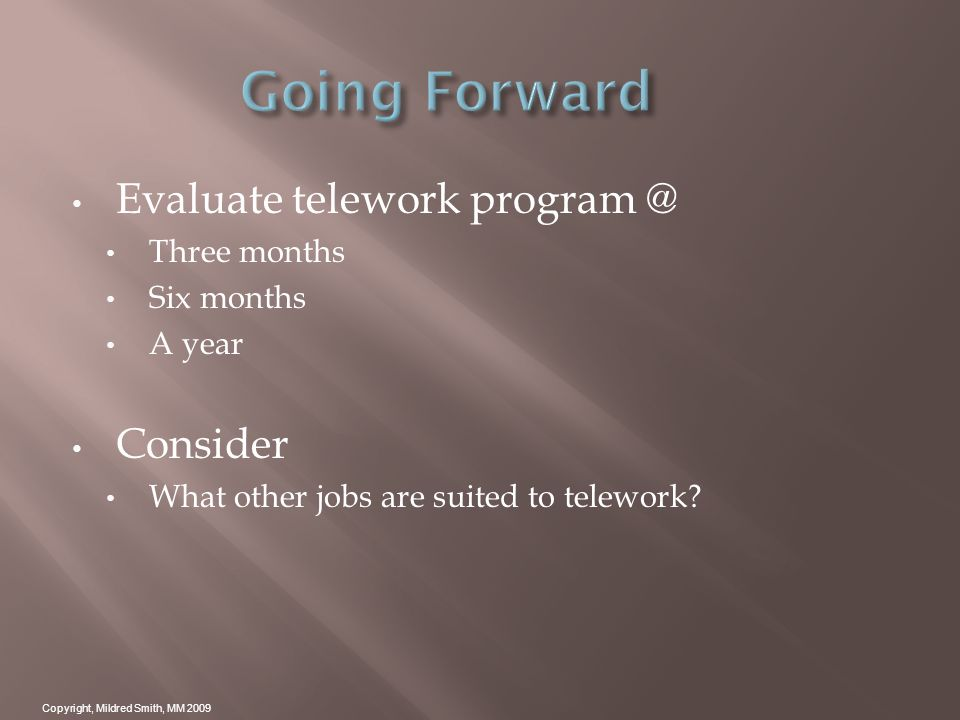 Evaluate telework program @ Three months Six months A year Consider What other jobs are suited to telework.