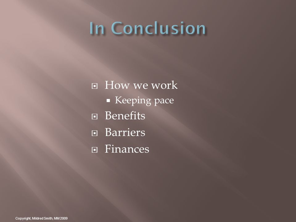 How we work Keeping pace Benefits Barriers Finances Copyright, Mildred Smith, MM 2009