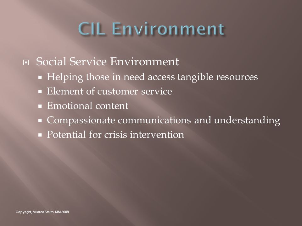 Social Service Environment Helping those in need access tangible resources Element of customer service Emotional content Compassionate communications and understanding Potential for crisis intervention Copyright, Mildred Smith, MM 2009