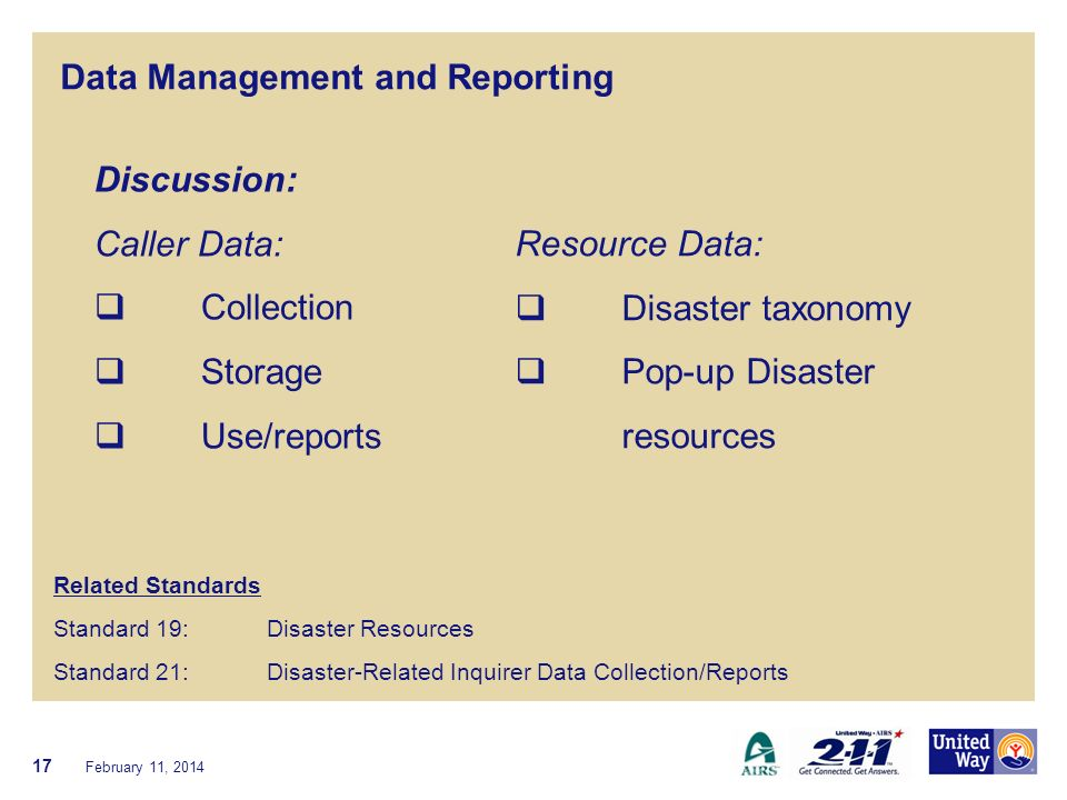 Data Management and Reporting Related Standards Standard 19: Disaster Resources Standard 21: Disaster-Related Inquirer Data Collection/Reports February 11, 2014 17 Discussion: Caller Data: Collection Storage Use/reports Resource Data: Disaster taxonomy Pop-up Disaster resources