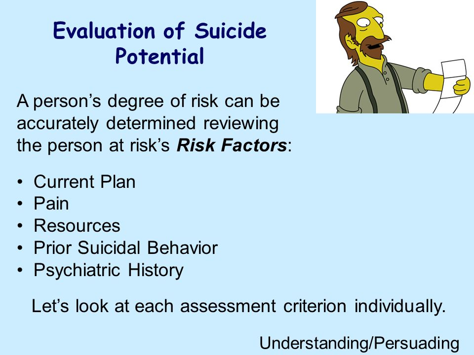 Evaluation of Suicide Potential A persons degree of risk can be accurately determined reviewing the person at risks Risk Factors: Current Plan Pain Resources Prior Suicidal Behavior Psychiatric History Lets look at each assessment criterion individually.