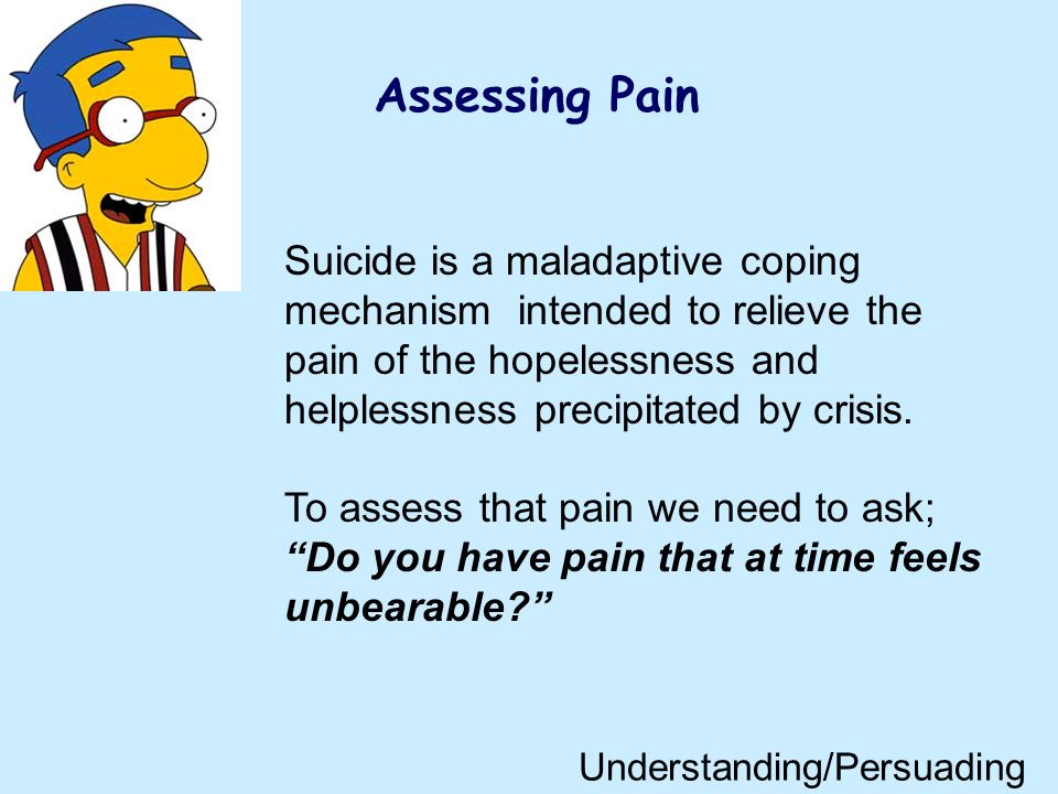 Assessing Pain Suicide is a maladaptive coping mechanism intended to relieve the pain of the hopelessness and helplessness precipitated by crisis.