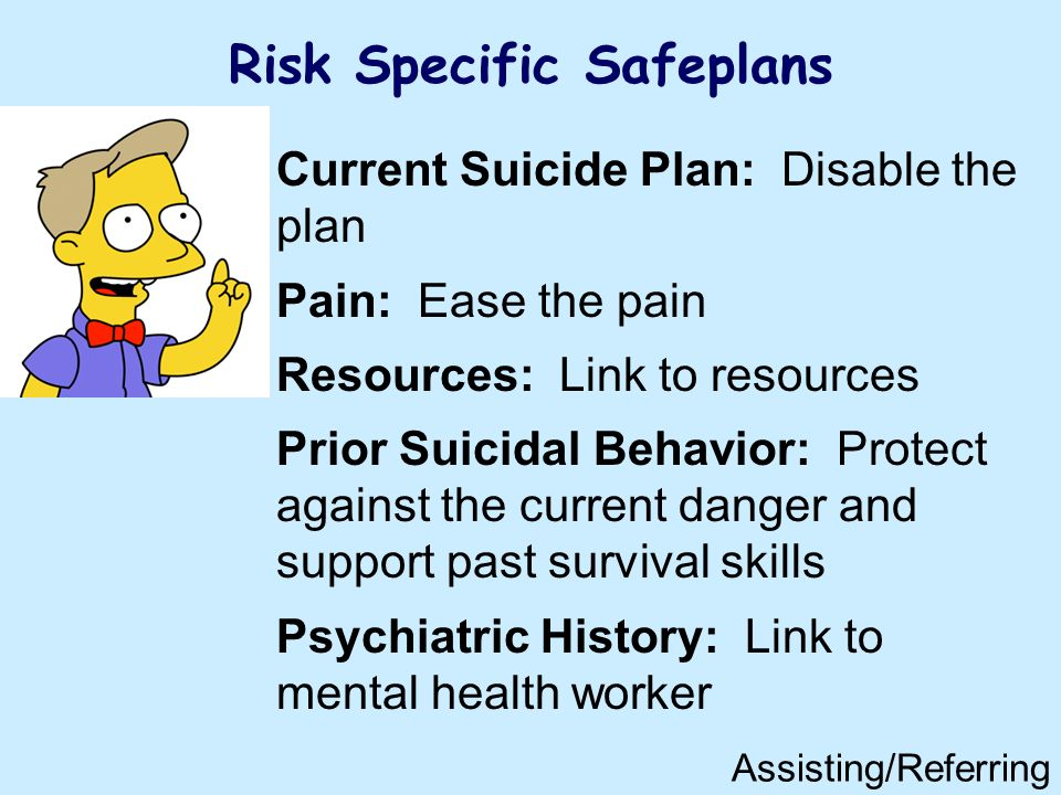 Risk Specific Safeplans Current Suicide Plan: Disable the plan Pain: Ease the pain Resources: Link to resources Prior Suicidal Behavior: Protect against the current danger and support past survival skills Psychiatric History: Link to mental health worker Assisting/Referring
