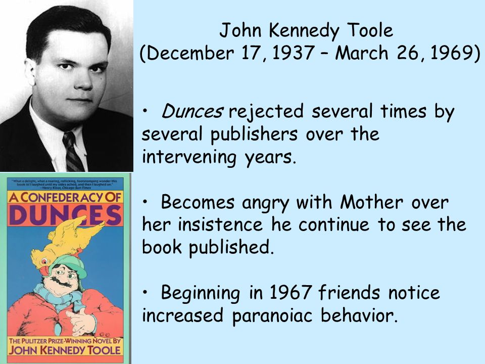 John Kennedy Toole (December 17, 1937 – March 26, 1969) Dunces rejected several times by several publishers over the intervening years.