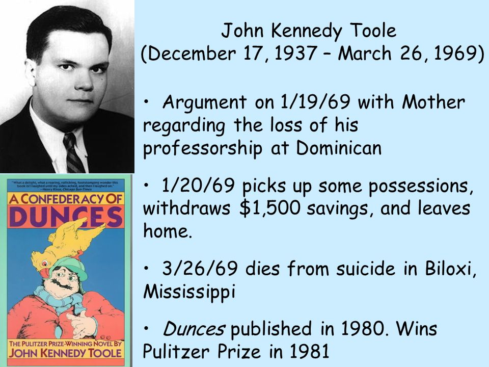 John Kennedy Toole (December 17, 1937 – March 26, 1969) Argument on 1/19/69 with Mother regarding the loss of his professorship at Dominican 1/20/69 picks up some possessions, withdraws $1,500 savings, and leaves home.