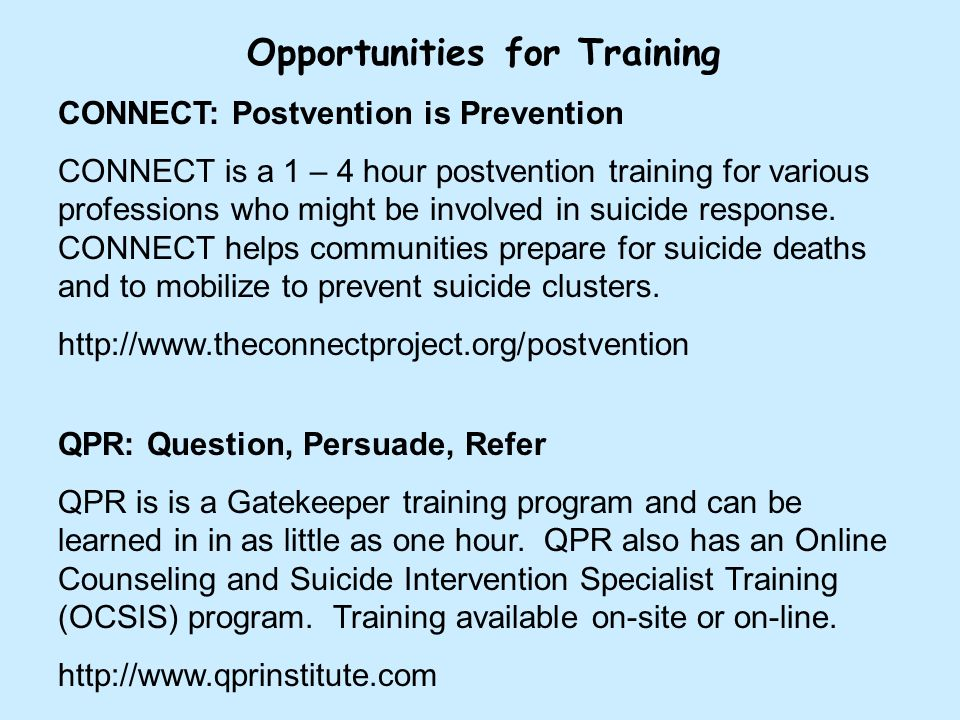 Opportunities for Training CONNECT: Postvention is Prevention CONNECT is a 1 – 4 hour postvention training for various professions who might be involved in suicide response.