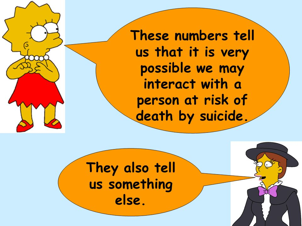 These numbers tell us that it is very possible we may interact with a person at risk of death by suicide.