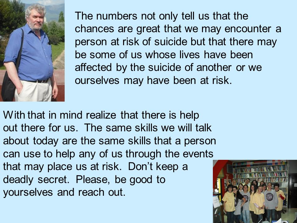 The numbers not only tell us that the chances are great that we may encounter a person at risk of suicide but that there may be some of us whose lives have been affected by the suicide of another or we ourselves may have been at risk.