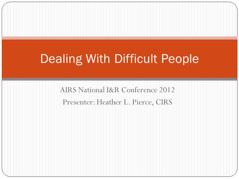 AIRS National I&R Conference 2012 Presenter: Heather L. Pierce, CIRS Dealing With Difficult People