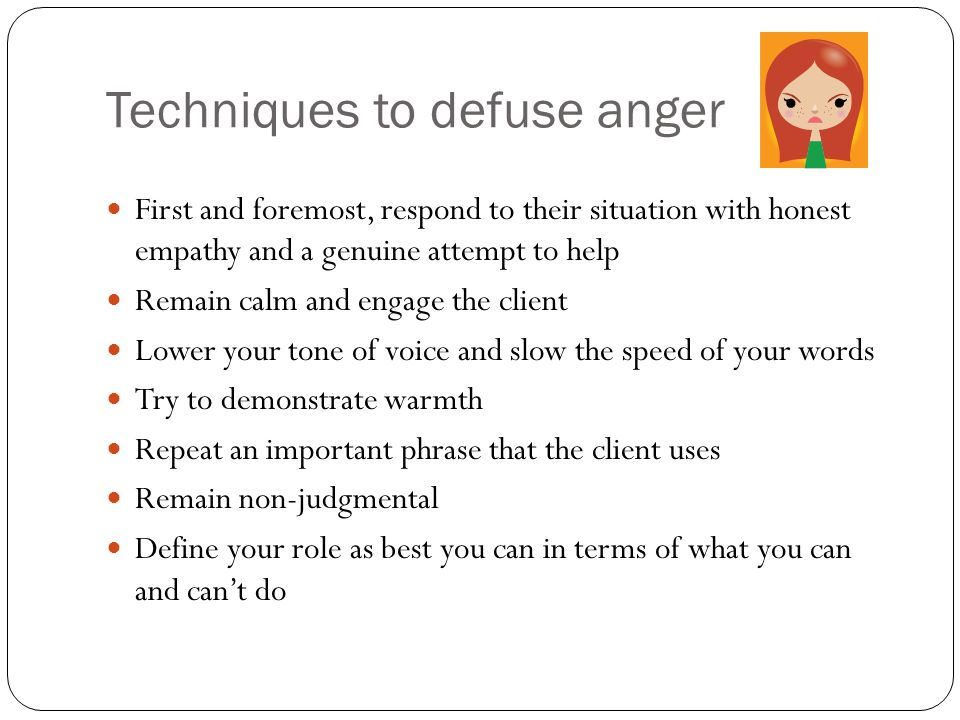Techniques to defuse anger First and foremost, respond to their situation with honest empathy and a genuine attempt to help Remain calm and engage the client Lower your tone of voice and slow the speed of your words Try to demonstrate warmth Repeat an important phrase that the client uses Remain non-judgmental Define your role as best you can in terms of what you can and cant do