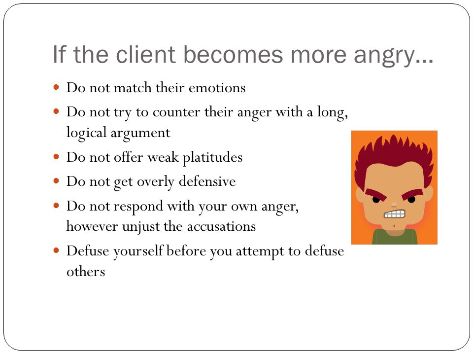 If the client becomes more angry… Do not match their emotions Do not try to counter their anger with a long, logical argument Do not offer weak platitudes Do not get overly defensive Do not respond with your own anger, however unjust the accusations Defuse yourself before you attempt to defuse others