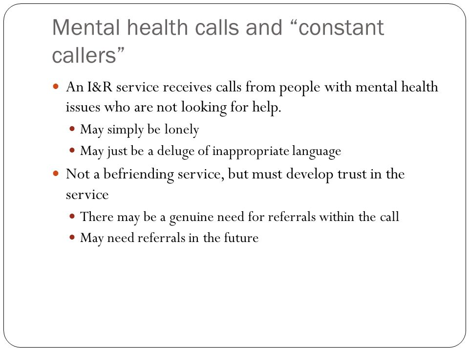 Mental health calls and constant callers An I&R service receives calls from people with mental health issues who are not looking for help.