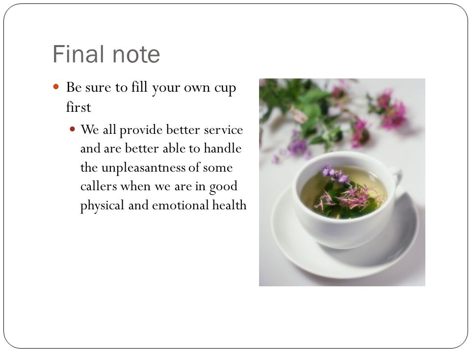 Final note Be sure to fill your own cup first We all provide better service and are better able to handle the unpleasantness of some callers when we are in good physical and emotional health