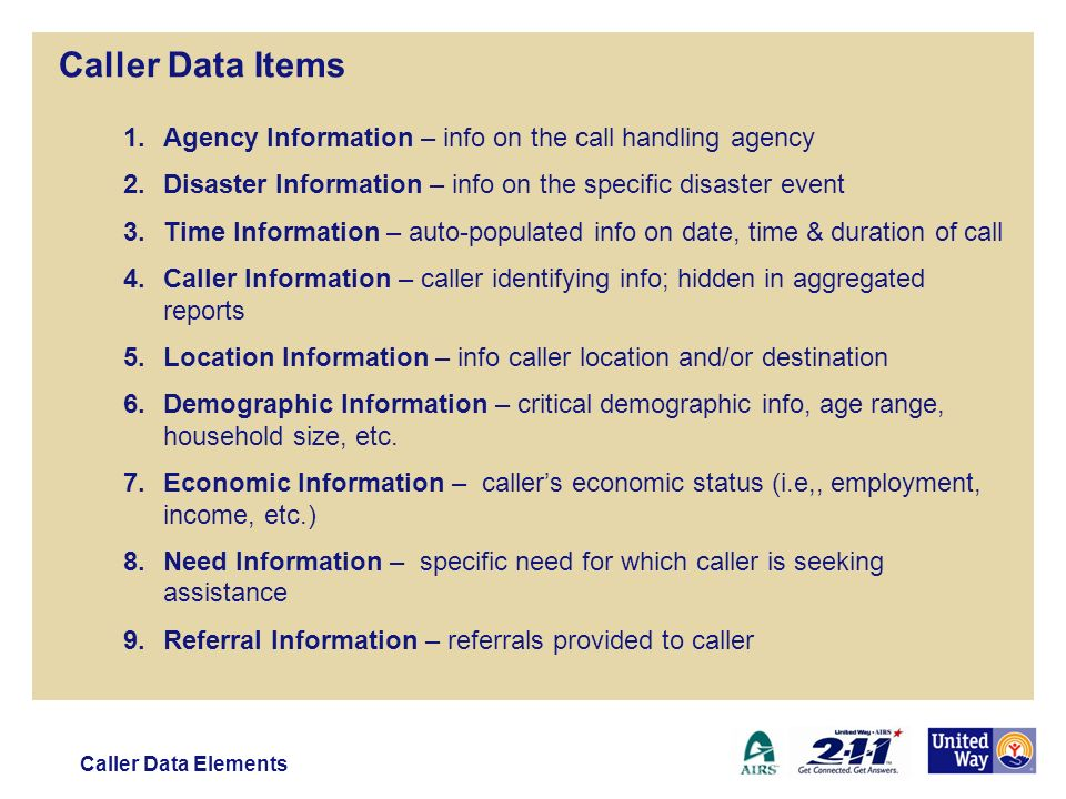 Caller Data Items 1.Agency Information – info on the call handling agency 2.Disaster Information – info on the specific disaster event 3.Time Information – auto-populated info on date, time & duration of call 4.Caller Information – caller identifying info; hidden in aggregated reports 5.Location Information – info caller location and/or destination 6.Demographic Information – critical demographic info, age range, household size, etc.