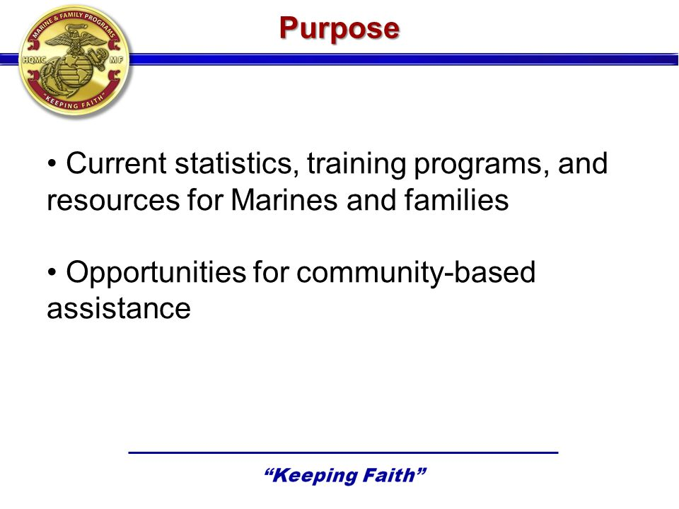 Purpose Current statistics, training programs, and resources for Marines and families Opportunities for community-based assistance