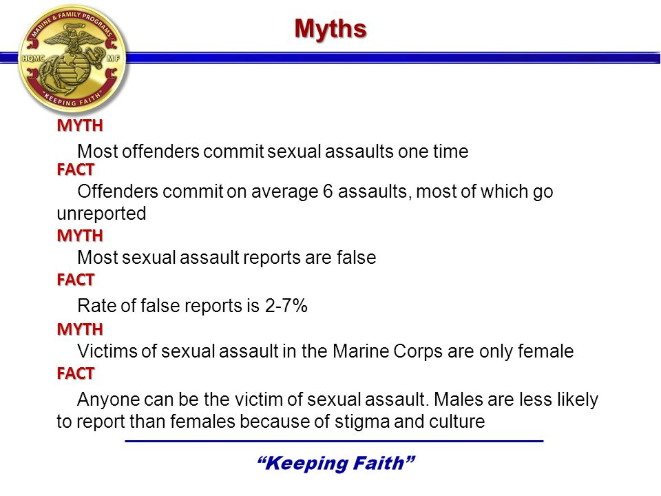 MYTH Most offenders commit sexual assaults one time FACT Offenders commit on average 6 assaults, most of which go unreported MYTH Most sexual assault reports are false FACT Rate of false reports is 2-7% MYTH Victims of sexual assault in the Marine Corps are only female FACT Anyone can be the victim of sexual assault.