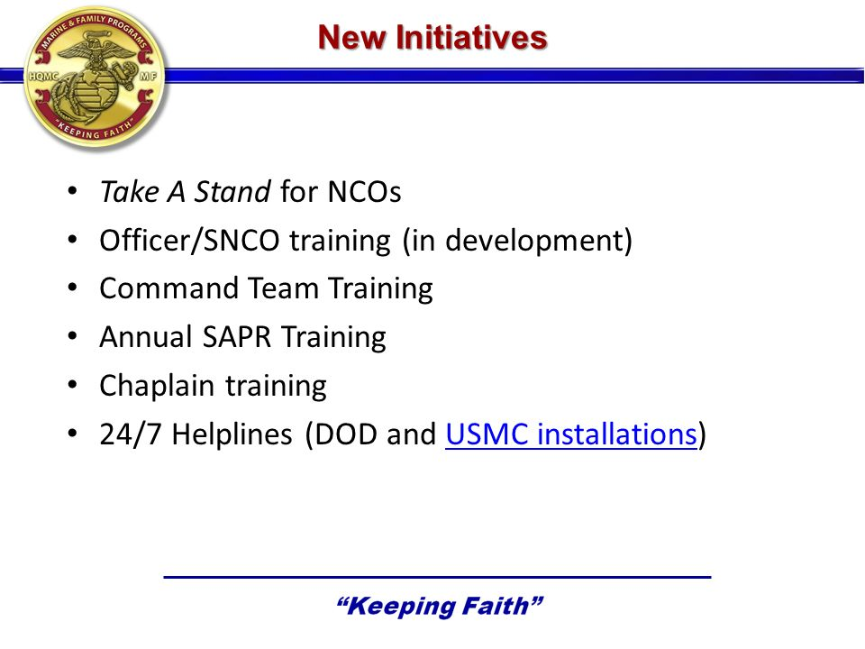 New Initiatives Take A Stand for NCOs Officer/SNCO training (in development) Command Team Training Annual SAPR Training Chaplain training 24/7 Helplines (DOD and USMC installations)USMC installations