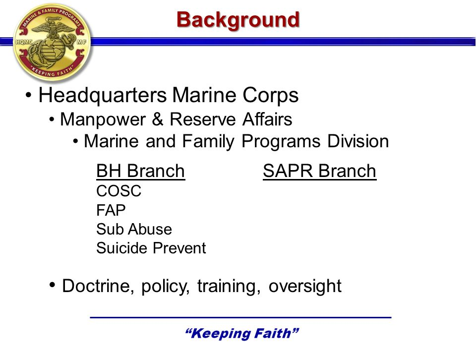Background Headquarters Marine Corps Manpower & Reserve Affairs Marine and Family Programs Division BH BranchSAPR Branch COSC FAP Sub Abuse Suicide Prevent Doctrine, policy, training, oversight