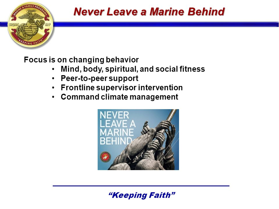 Never Leave a Marine Behind Focus is on changing behavior Mind, body, spiritual, and social fitness Peer-to-peer support Frontline supervisor intervention Command climate management