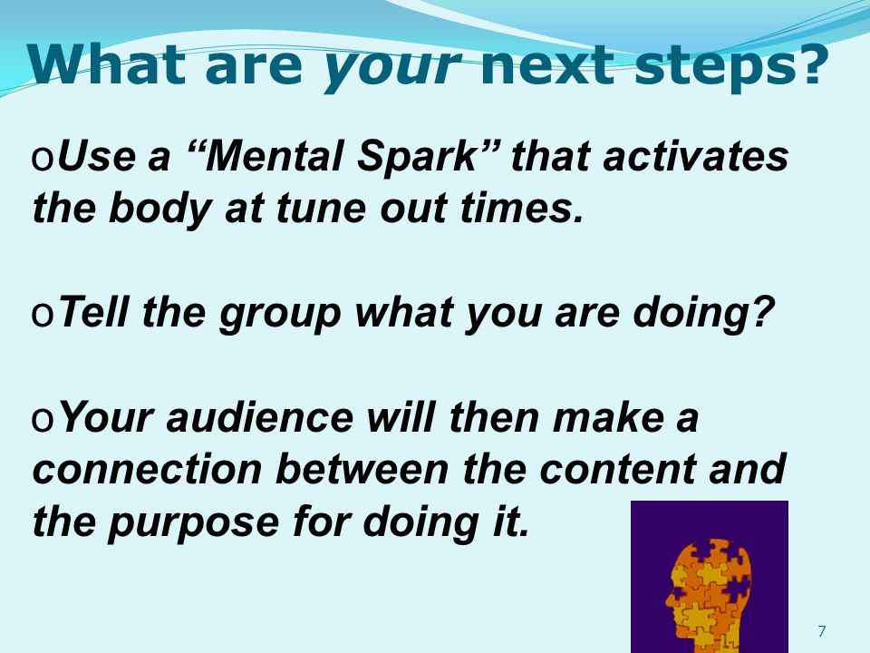 What are your next steps. oUoUse a Mental Spark that activates the body at tune out times.