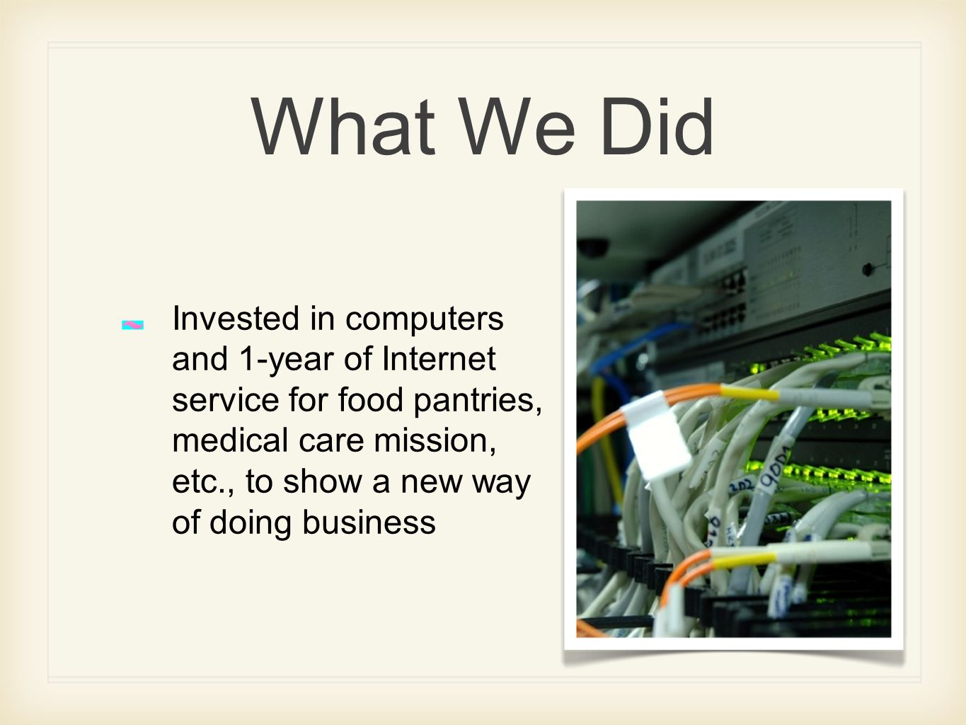What We Did Invested in computers and 1-year of Internet service for food pantries, medical care mission, etc., to show a new way of doing business