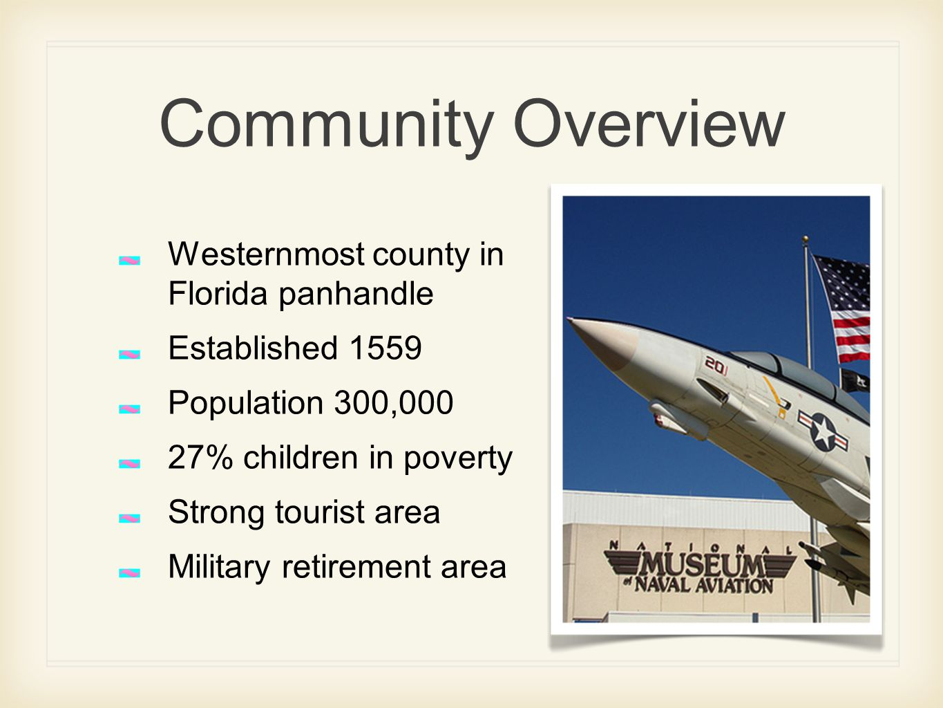 Community Overview Westernmost county in Florida panhandle Established 1559 Population 300,000 27% children in poverty Strong tourist area Military retirement area