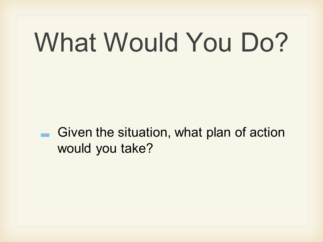 What Would You Do Given the situation, what plan of action would you take