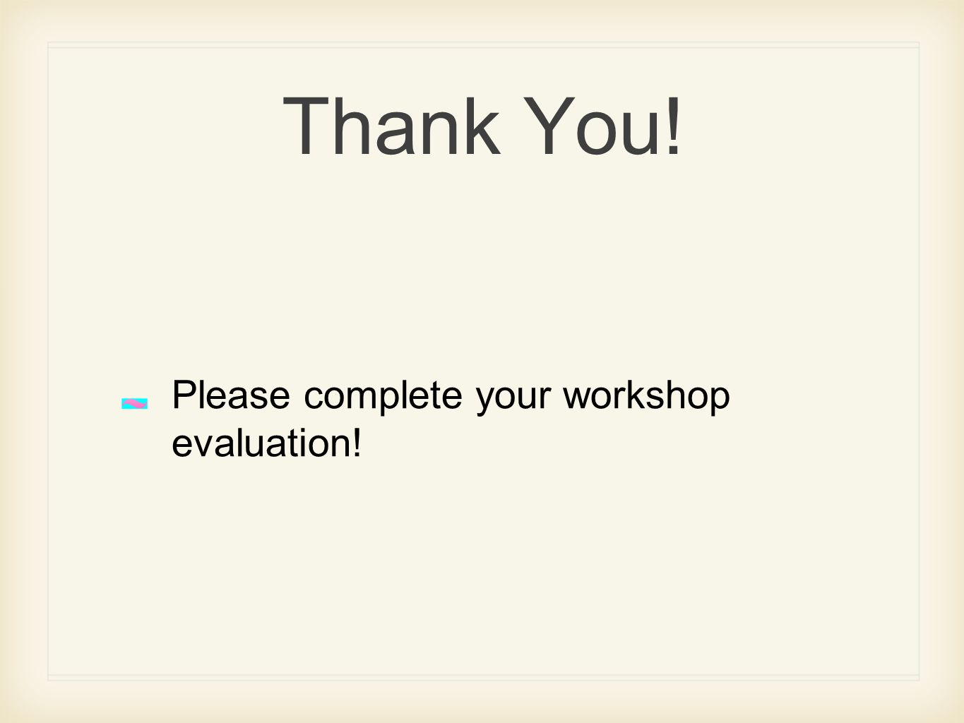 Thank You! Please complete your workshop evaluation!