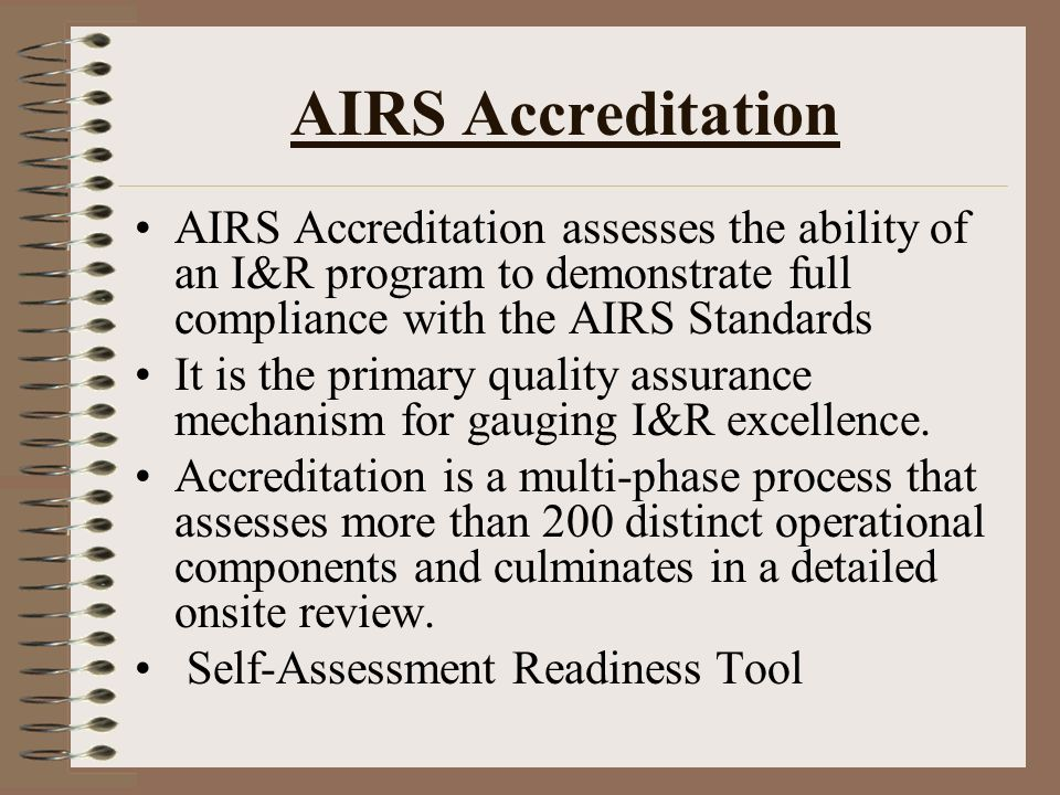 AIRS Accreditation AIRS Accreditation assesses the ability of an I&R program to demonstrate full compliance with the AIRS Standards It is the primary quality assurance mechanism for gauging I&R excellence.