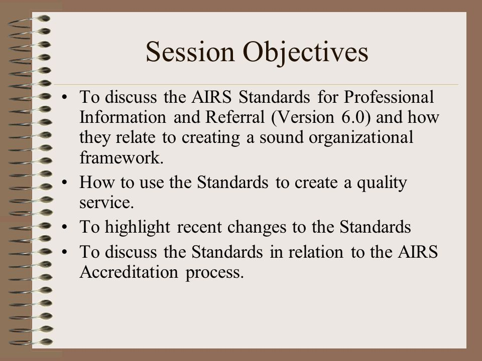 Session Objectives To discuss the AIRS Standards for Professional Information and Referral (Version 6.0) and how they relate to creating a sound organizational framework.