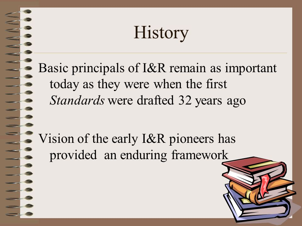 History Basic principals of I&R remain as important today as they were when the first Standards were drafted 32 years ago Vision of the early I&R pioneers has provided an enduring framework