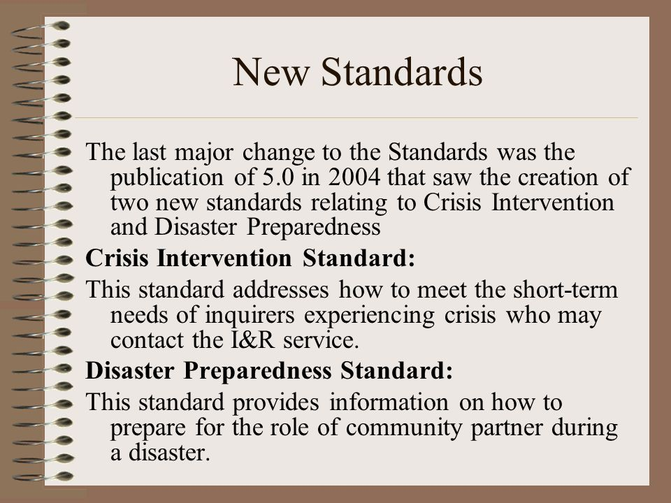 New Standards The last major change to the Standards was the publication of 5.0 in 2004 that saw the creation of two new standards relating to Crisis Intervention and Disaster Preparedness Crisis Intervention Standard: This standard addresses how to meet the short-term needs of inquirers experiencing crisis who may contact the I&R service.
