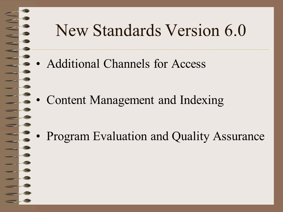 New Standards Version 6.0 Additional Channels for Access Content Management and Indexing Program Evaluation and Quality Assurance