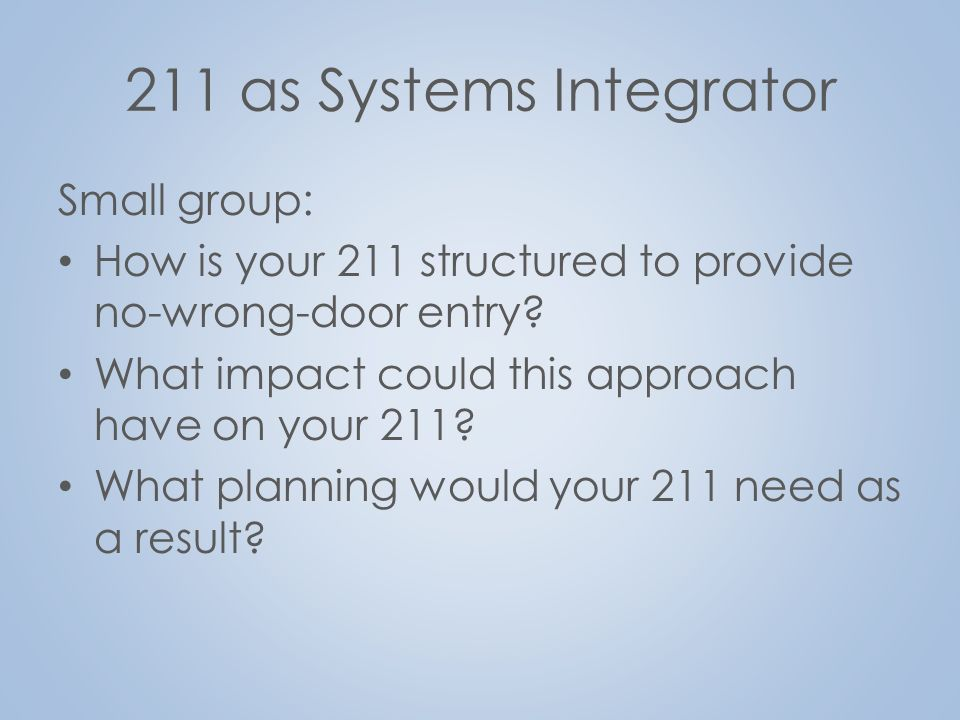 211 as Systems Integrator Small group: How is your 211 structured to provide no-wrong-door entry.