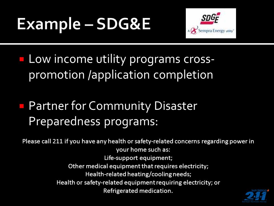 Low income utility programs cross- promotion /application completion Partner for Community Disaster Preparedness programs: Please call 211 if you have any health or safety-related concerns regarding power in your home such as: Life-support equipment; Other medical equipment that requires electricity; Health-related heating/cooling needs; Health or safety-related equipment requiring electricity; or Refrigerated medication.