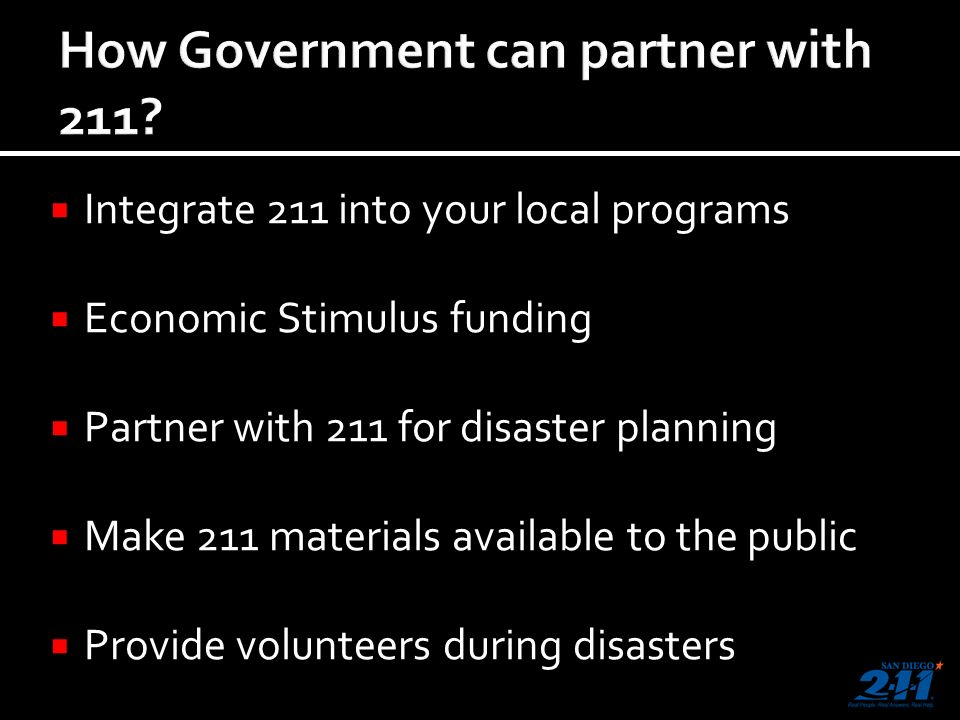 Integrate 211 into your local programs Economic Stimulus funding Partner with 211 for disaster planning Make 211 materials available to the public Provide volunteers during disasters
