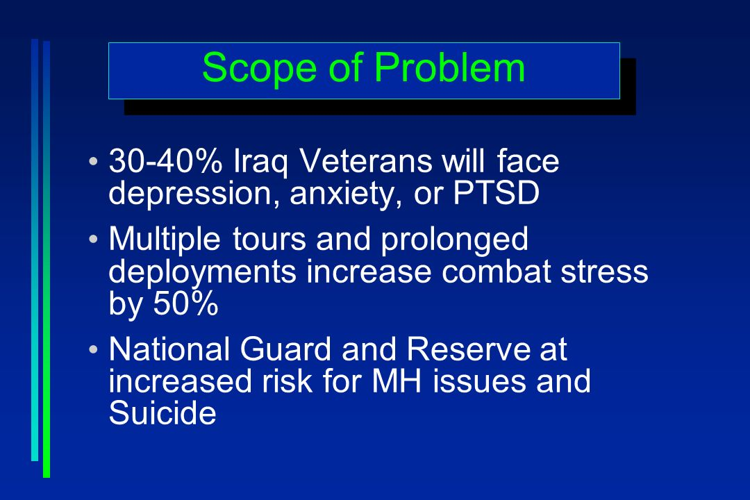 Scope of Problem 30-40% Iraq Veterans will face depression, anxiety, or PTSD Multiple tours and prolonged deployments increase combat stress by 50% National Guard and Reserve at increased risk for MH issues and Suicide