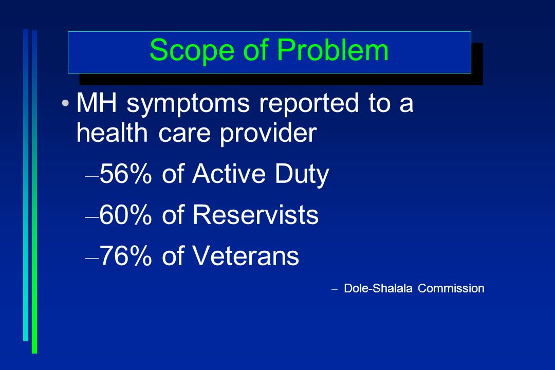 Scope of Problem MH symptoms reported to a health care provider – 56% of Active Duty – 60% of Reservists – 76% of Veterans – Dole-Shalala Commission