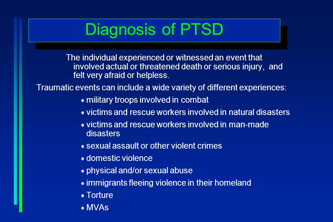 Diagnosis of PTSD The individual experienced or witnessed an event that involved actual or threatened death or serious injury, and felt very afraid or helpless.