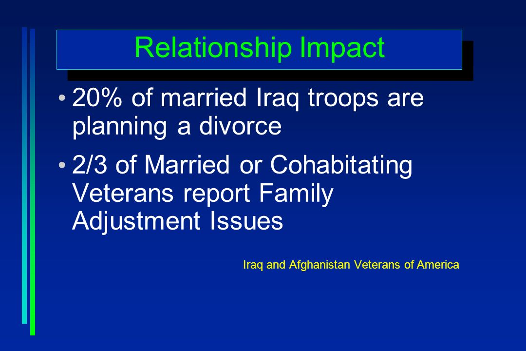 Relationship Impact 20% of married Iraq troops are planning a divorce 2/3 of Married or Cohabitating Veterans report Family Adjustment Issues Iraq and Afghanistan Veterans of America