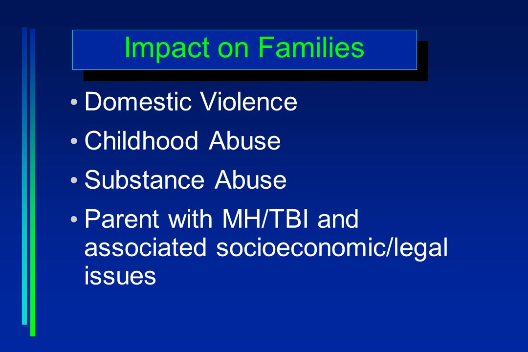 Impact on Families Domestic Violence Childhood Abuse Substance Abuse Parent with MH/TBI and associated socioeconomic/legal issues